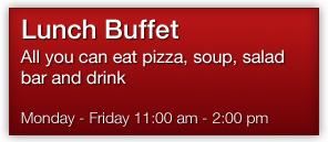 Lunch Buffet All you can eat pizza, soup, salad bar and drink. Monday to Friday from 11:00 am until 2:00 pm
