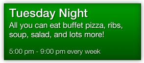 Tuesday  Night All you can eat buffet pizza, ribs, soup, salad, and lots more!  5:00pm - 9:00pm every week